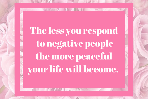 The less you respond to negative people the more peaceful your life will become.